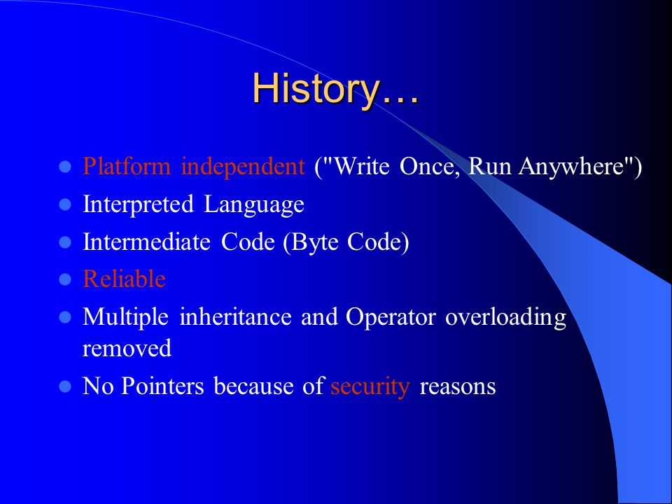 History… Platform independent ( Write Once, Run Anywhere ) Interpreted Language Intermediate Code (Byte Code) Reliable Multiple inheritance and Operator overloading removed No Pointers because of security reasons
