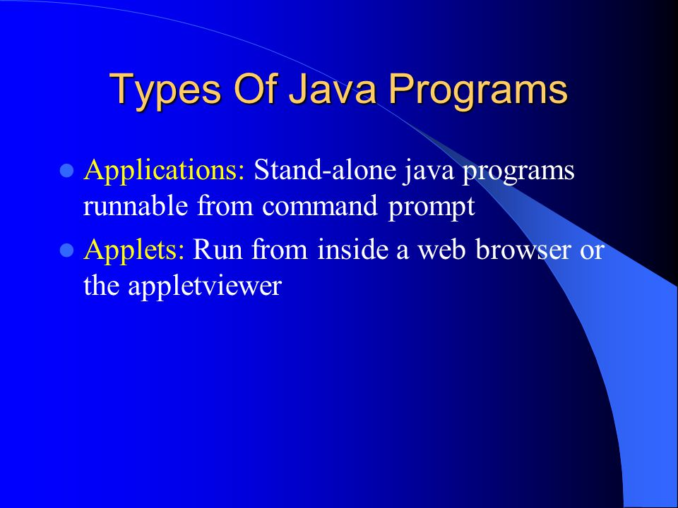Types Of Java Programs Applications: Stand-alone java programs runnable from command prompt Applets: Run from inside a web browser or the appletviewer