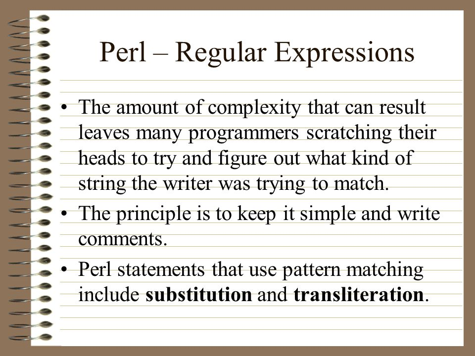 Perl – Regular Expressions The amount of complexity that can result leaves many programmers scratching their heads to try and figure out what kind of string the writer was trying to match.