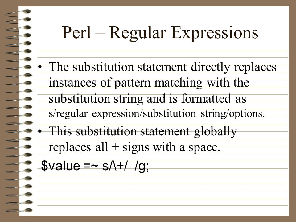 Perl – Regular Expressions The substitution statement directly replaces instances of pattern matching with the substitution string and is formatted as s/regular expression/substitution string/options.