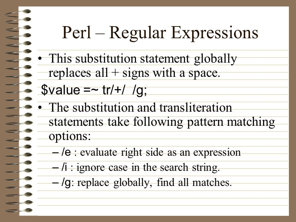 Perl – Regular Expressions This substitution statement globally replaces all + signs with a space.
