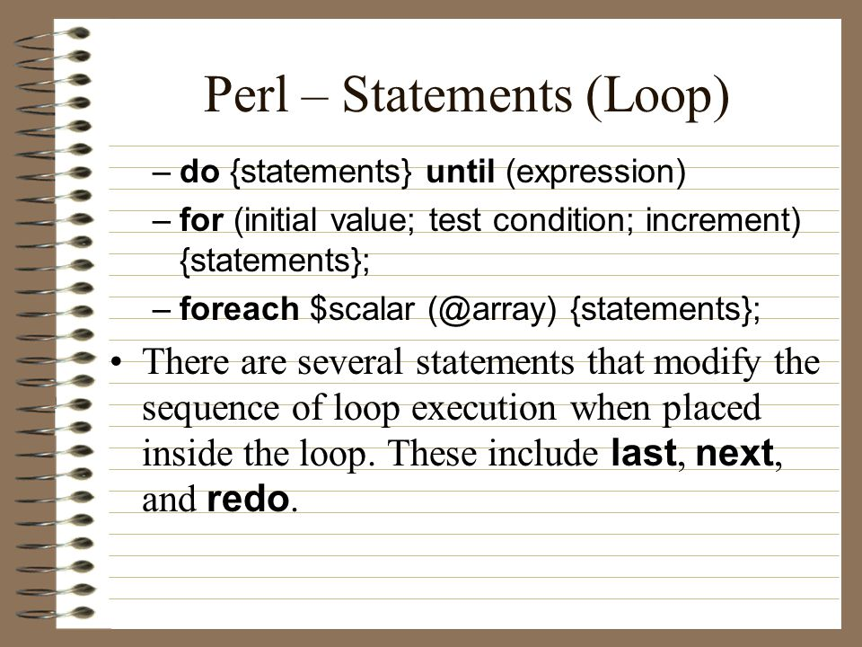 Perl – Statements (Loop) –do {statements} until (expression) –for (initial value; test condition; increment) {statements}; –foreach $scalar {statements}; There are several statements that modify the sequence of loop execution when placed inside the loop.