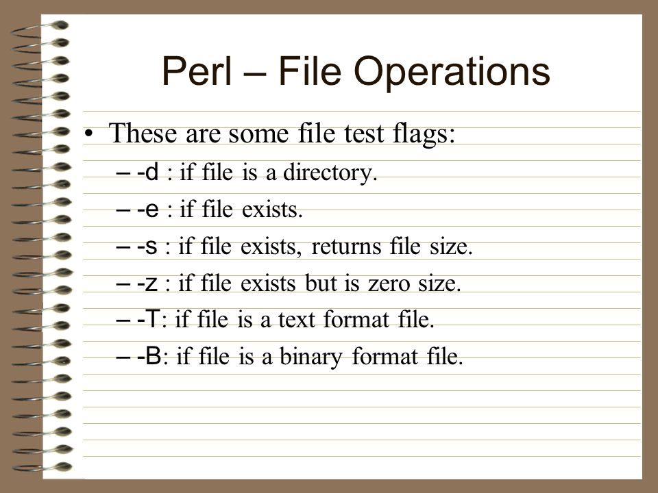Perl – File Operations These are some file test flags: –-d : if file is a directory.