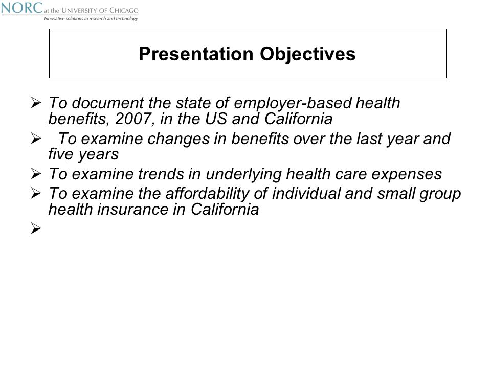 Presentation Objectives  To document the state of employer-based health benefits, 2007, in the US and California  To examine changes in benefits over the last year and five years  To examine trends in underlying health care expenses  To examine the affordability of individual and small group health insurance in California 