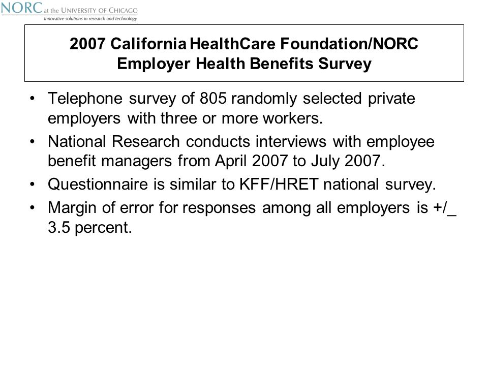 2007 California HealthCare Foundation/NORC Employer Health Benefits Survey Telephone survey of 805 randomly selected private employers with three or more workers.