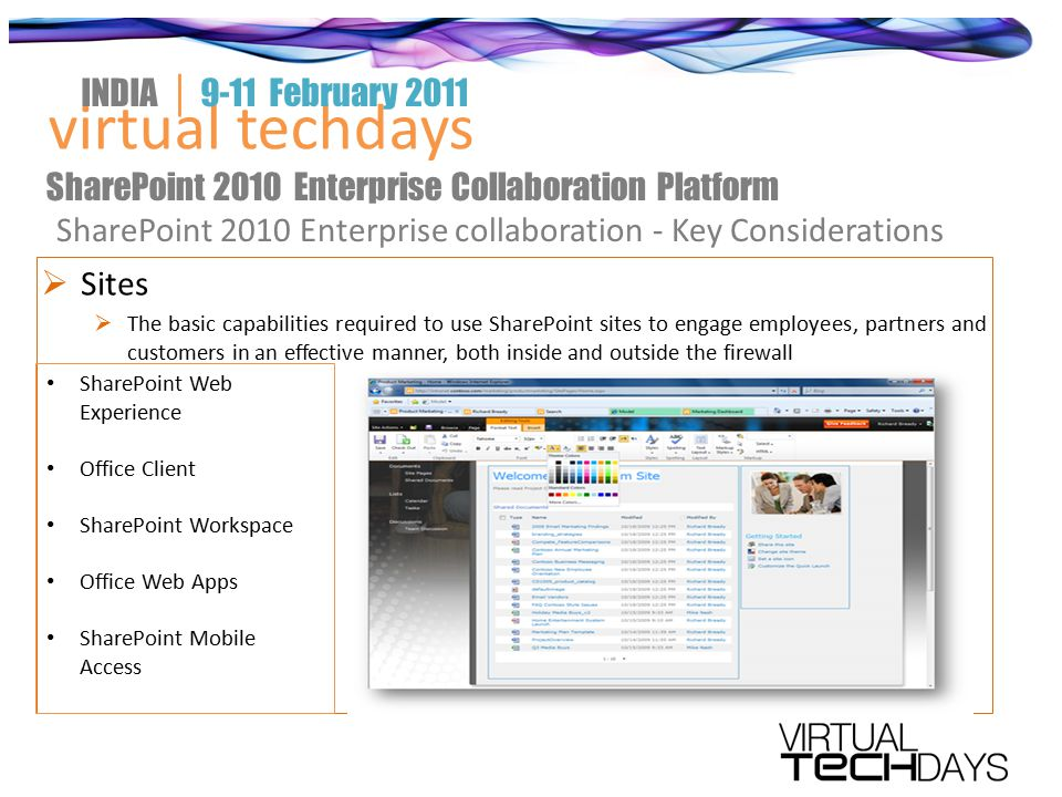  Sites  The basic capabilities required to use SharePoint sites to engage employees, partners and customers in an effective manner, both inside and outside the firewall virtual techdays INDIA │ 9-11 February 2011 SharePoint 2010 Enterprise Collaboration Platform SharePoint 2010 Enterprise collaboration - Key Considerations SharePoint Web Experience Office Client SharePoint Workspace Office Web Apps SharePoint Mobile Access