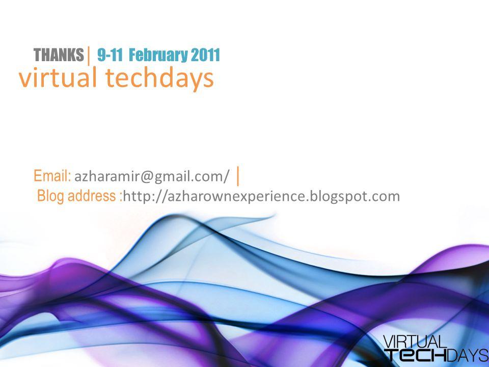 virtual techdays THANKS │ 9-11 February 2011 Email: azharamir@gmail.com/ │ Blog address : http://azharownexperience.blogspot.com