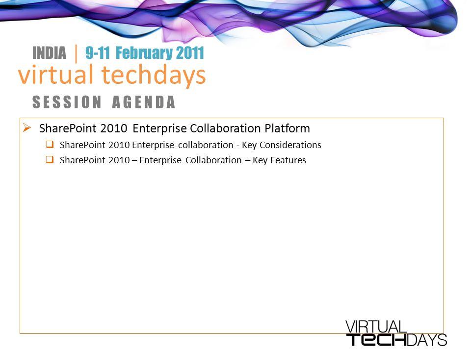  SharePoint 2010 Enterprise Collaboration Platform  SharePoint 2010 Enterprise collaboration - Key Considerations  SharePoint 2010 – Enterprise Collaboration – Key Features virtual techdays INDIA │ 9-11 February 2011 S E S S I O N A G E N D A