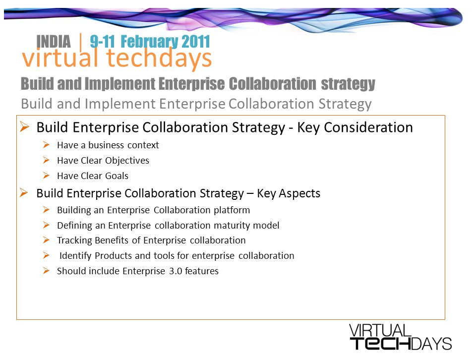 Build Enterprise Collaboration Strategy - Key Consideration  Have a business context  Have Clear Objectives  Have Clear Goals  Build Enterprise Collaboration Strategy – Key Aspects  Building an Enterprise Collaboration platform  Defining an Enterprise collaboration maturity model  Tracking Benefits of Enterprise collaboration  Identify Products and tools for enterprise collaboration  Should include Enterprise 3.0 features virtual techdays INDIA │ 9-11 February 2011 Build and Implement Enterprise Collaboration strategy Build and Implement Enterprise Collaboration Strategy