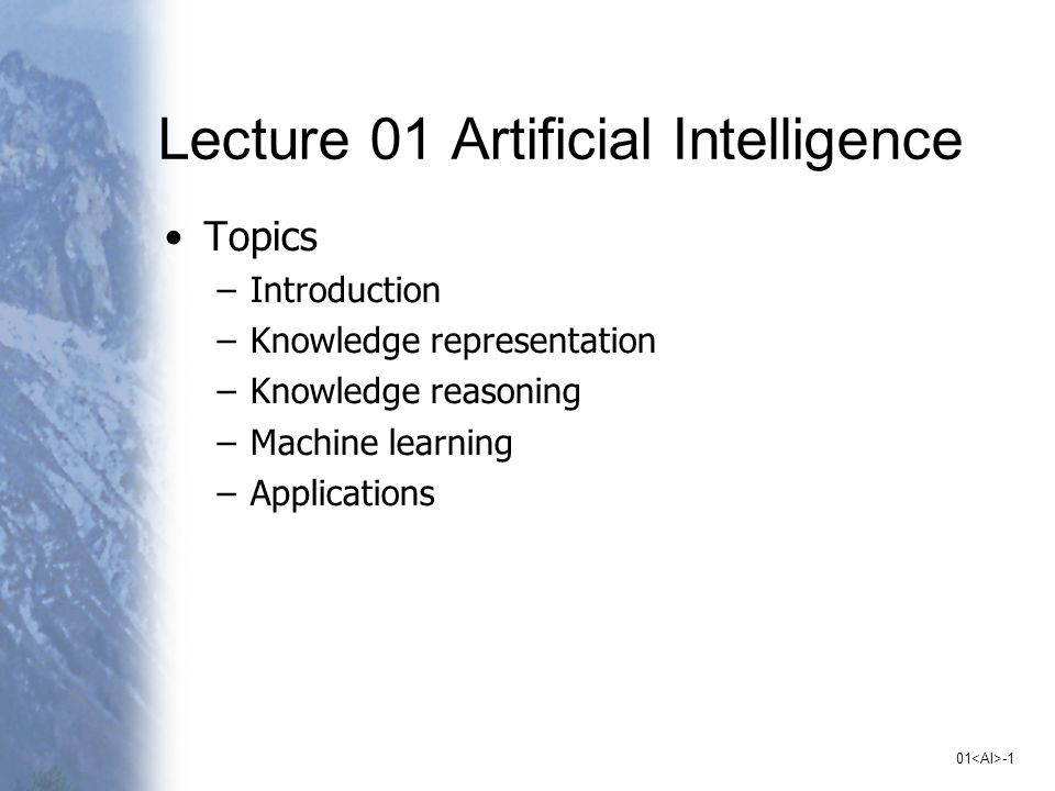 01 -1 Lecture 01 Artificial Intelligence Topics –Introduction –Knowledge representation –Knowledge reasoning –Machine learning –Applications
