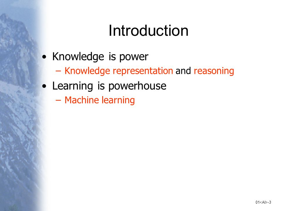 01 -3 Introduction Knowledge is power –Knowledge representation and reasoning Learning is powerhouse –Machine learning