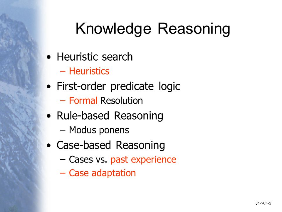 01 -5 Knowledge Reasoning Heuristic search –Heuristics First-order predicate logic –Formal Resolution Rule-based Reasoning –Modus ponens Case-based Reasoning –Cases vs.