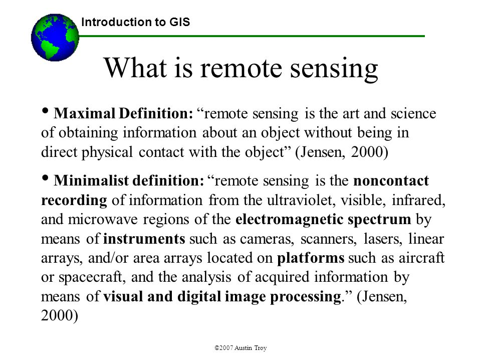 ©2007 Austin Troy What is remote sensing Maximal Definition: remote sensing is the art and science of obtaining information about an object without being in direct physical contact with the object (Jensen, 2000) Minimalist definition: remote sensing is the noncontact recording of information from the ultraviolet, visible, infrared, and microwave regions of the electromagnetic spectrum by means of instruments such as cameras, scanners, lasers, linear arrays, and/or area arrays located on platforms such as aircraft or spacecraft, and the analysis of acquired information by means of visual and digital image processing. (Jensen, 2000) Introduction to GIS