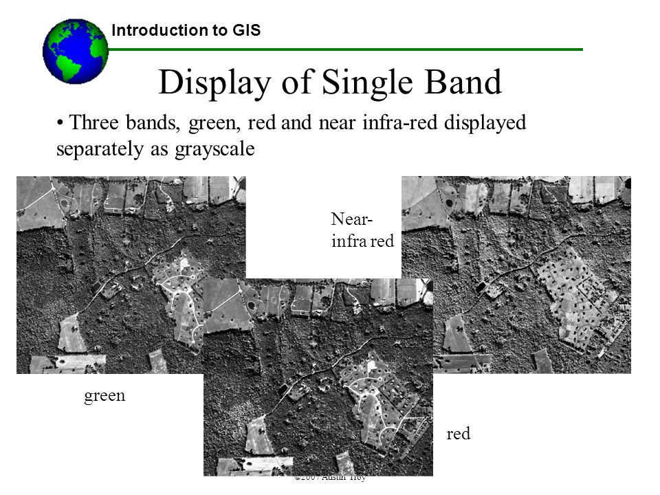 ©2007 Austin Troy Display of Single Band Three bands, green, red and near infra-red displayed separately as grayscale Introduction to GIS green red Near- infra red