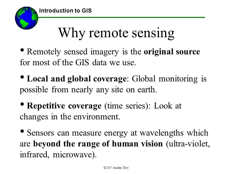 ©2007 Austin Troy Why remote sensing Remotely sensed imagery is the original source for most of the GIS data we use.