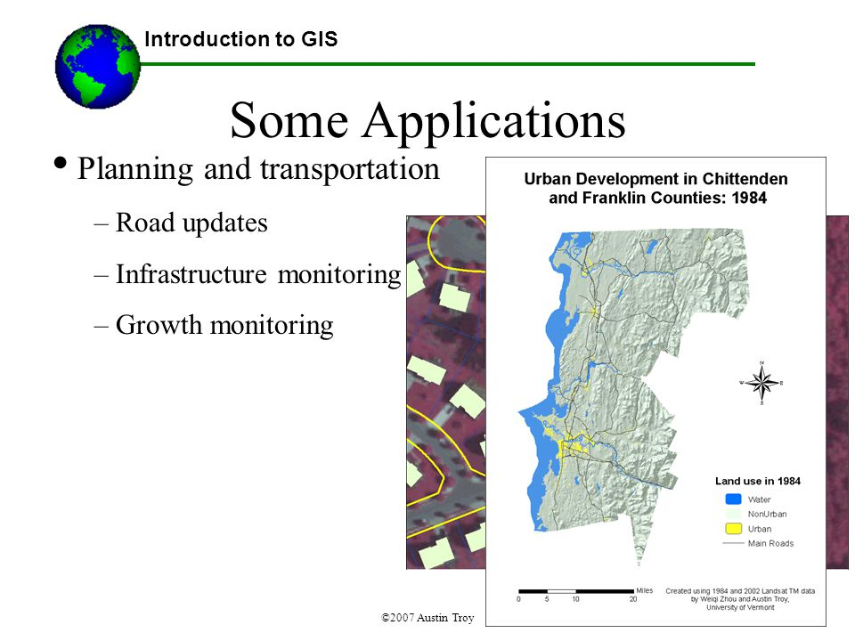 ©2007 Austin Troy Some Applications Planning and transportation – Road updates – Infrastructure monitoring – Growth monitoring Introduction to GIS Source: Halcon