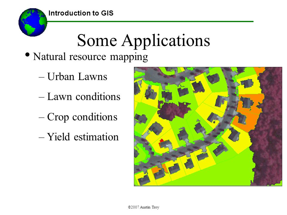 ©2007 Austin Troy Some Applications Natural resource mapping – Urban Lawns – Lawn conditions – Crop conditions – Yield estimation Introduction to GIS Clubroot disease Source: NGIC