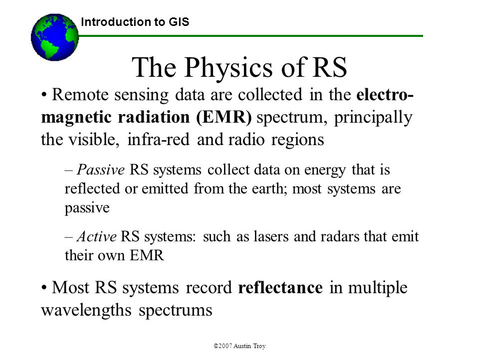 ©2007 Austin Troy The Physics of RS Remote sensing data are collected in the electro- magnetic radiation (EMR) spectrum, principally the visible, infra-red and radio regions – Passive RS systems collect data on energy that is reflected or emitted from the earth; most systems are passive – Active RS systems: such as lasers and radars that emit their own EMR Most RS systems record reflectance in multiple wavelengths spectrums Introduction to GIS