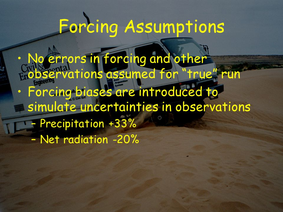 Forcing Assumptions No errors in forcing and other observations assumed for true run Forcing biases are introduced to simulate uncertainties in observations –Precipitation +33% –Net radiation -20%