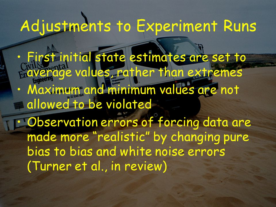 Adjustments to Experiment Runs First initial state estimates are set to average values, rather than extremes Maximum and minimum values are not allowed to be violated Observation errors of forcing data are made more realistic by changing pure bias to bias and white noise errors (Turner et al., in review)