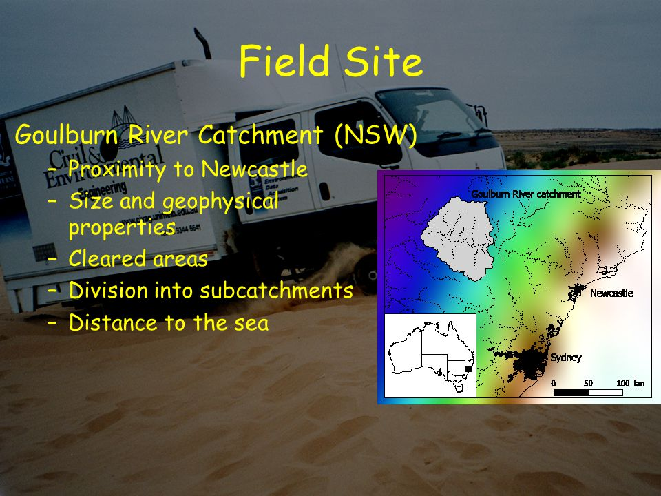 Field Site Goulburn River Catchment (NSW) –Proximity to Newcastle –Size and geophysical properties –Cleared areas –Division into subcatchments –Distance to the sea