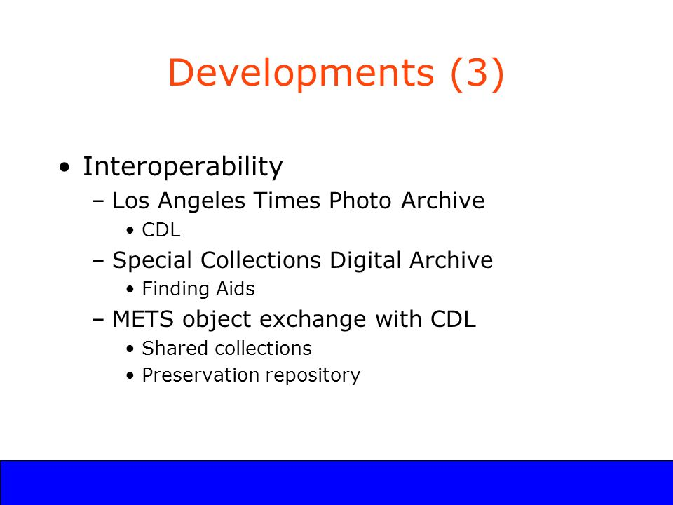 UCLA Digital Library Program Developments (3) Interoperability –Los Angeles Times Photo Archive CDL –Special Collections Digital Archive Finding Aids –METS object exchange with CDL Shared collections Preservation repository