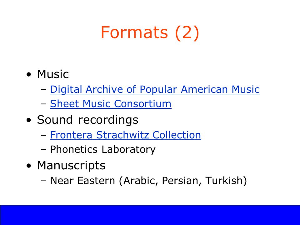 UCLA Digital Library Program Formats (2) Music –Digital Archive of Popular American MusicDigital Archive of Popular American Music –Sheet Music ConsortiumSheet Music Consortium Sound recordings –Frontera Strachwitz CollectionFrontera Strachwitz Collection –Phonetics Laboratory Manuscripts –Near Eastern (Arabic, Persian, Turkish)