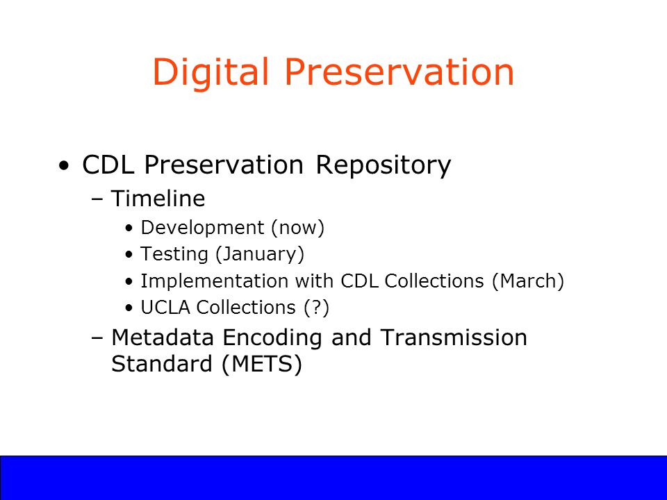 UCLA Digital Library Program Digital Preservation CDL Preservation Repository –Timeline Development (now) Testing (January) Implementation with CDL Collections (March) UCLA Collections ( ) –Metadata Encoding and Transmission Standard (METS)