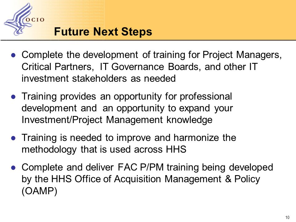 Future Next Steps Complete the development of training for Project Managers, Critical Partners, IT Governance Boards, and other IT investment stakeholders as needed Training provides an opportunity for professional development and an opportunity to expand your Investment/Project Management knowledge Training is needed to improve and harmonize the methodology that is used across HHS Complete and deliver FAC P/PM training being developed by the HHS Office of Acquisition Management & Policy (OAMP) 10