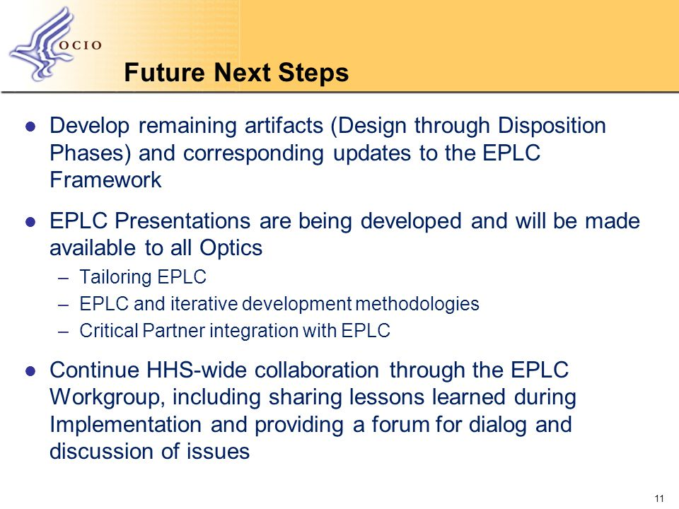 Future Next Steps Develop remaining artifacts (Design through Disposition Phases) and corresponding updates to the EPLC Framework EPLC Presentations are being developed and will be made available to all Optics –Tailoring EPLC –EPLC and iterative development methodologies –Critical Partner integration with EPLC Continue HHS-wide collaboration through the EPLC Workgroup, including sharing lessons learned during Implementation and providing a forum for dialog and discussion of issues 11