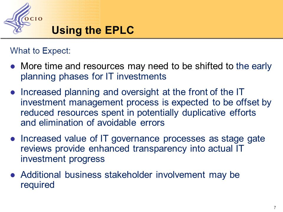 Using the EPLC What to Expect: More time and resources may need to be shifted to the early planning phases for IT investments Increased planning and oversight at the front of the IT investment management process is expected to be offset by reduced resources spent in potentially duplicative efforts and elimination of avoidable errors Increased value of IT governance processes as stage gate reviews provide enhanced transparency into actual IT investment progress Additional business stakeholder involvement may be required 7