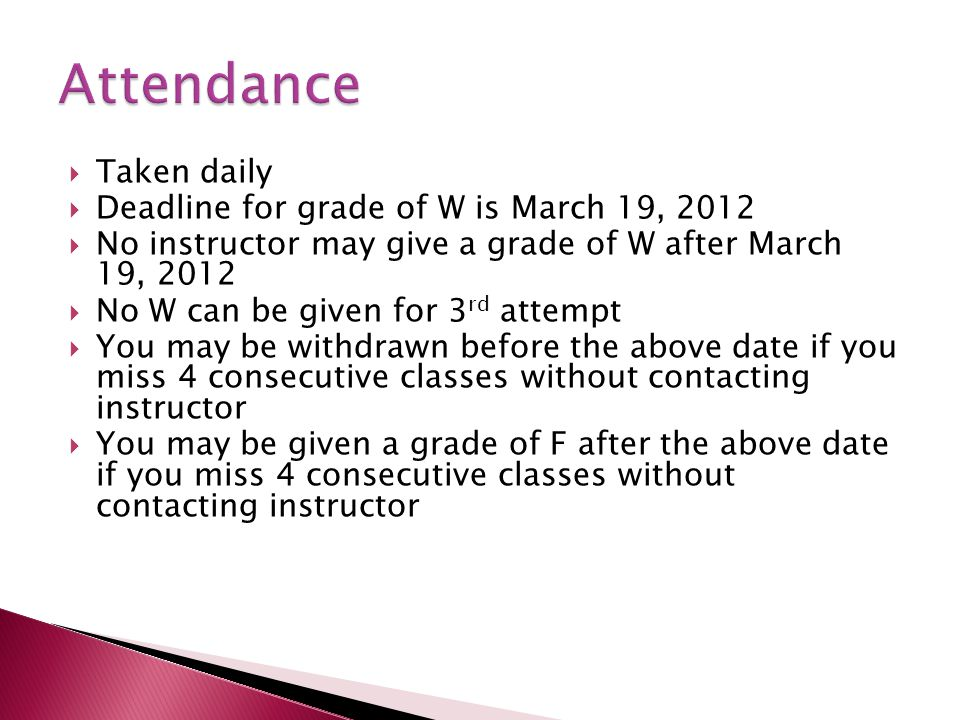  Taken daily  Deadline for grade of W is March 19, 2012  No instructor may give a grade of W after March 19, 2012  No W can be given for 3 rd attempt  You may be withdrawn before the above date if you miss 4 consecutive classes without contacting instructor  You may be given a grade of F after the above date if you miss 4 consecutive classes without contacting instructor