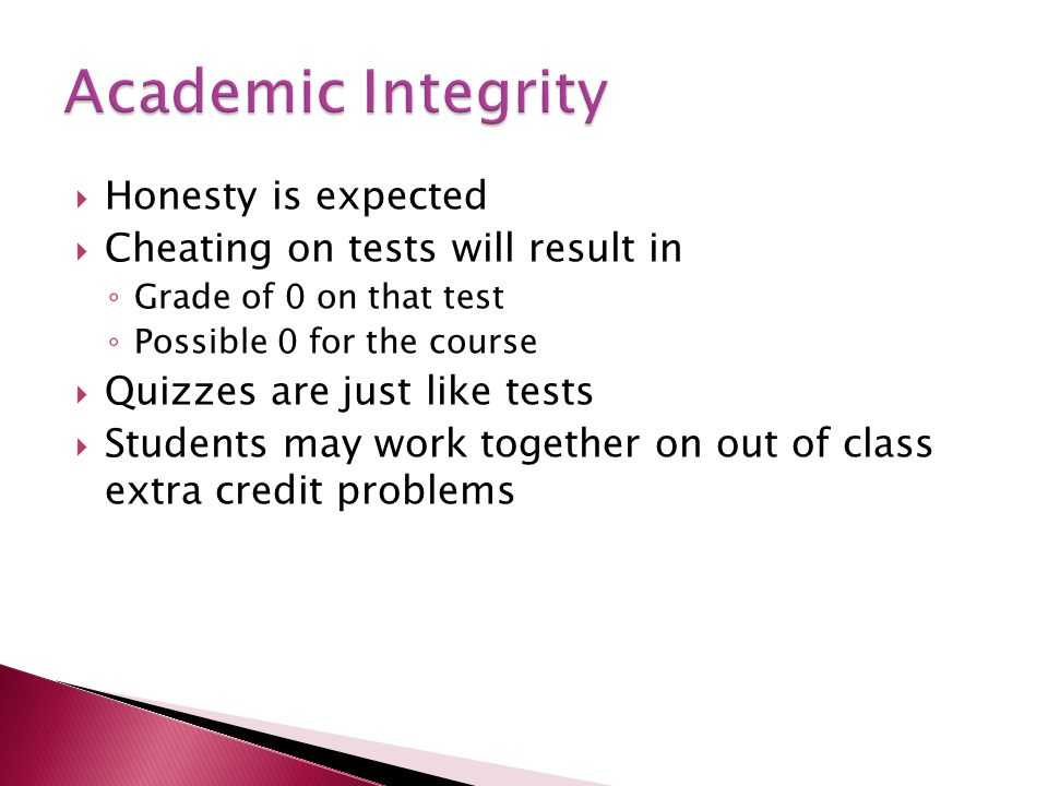  Honesty is expected  Cheating on tests will result in ◦ Grade of 0 on that test ◦ Possible 0 for the course  Quizzes are just like tests  Students may work together on out of class extra credit problems