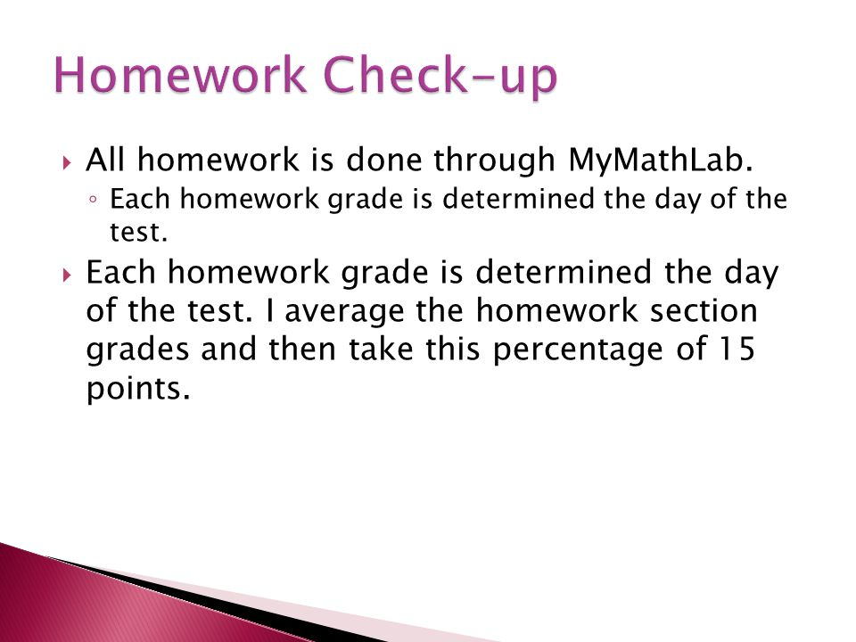  All homework is done through MyMathLab. ◦ Each homework grade is determined the day of the test.
