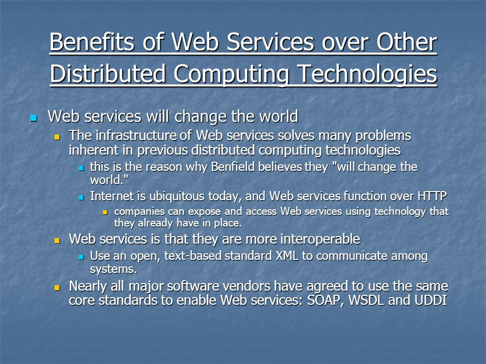 Benefits of Web Services over Other Distributed Computing Technologies Web services will change the world Web services will change the world The infrastructure of Web services solves many problems inherent in previous distributed computing technologies The infrastructure of Web services solves many problems inherent in previous distributed computing technologies this is the reason why Benfield believes they will change the world. this is the reason why Benfield believes they will change the world. Internet is ubiquitous today, and Web services function over HTTP Internet is ubiquitous today, and Web services function over HTTP companies can expose and access Web services using technology that they already have in place.