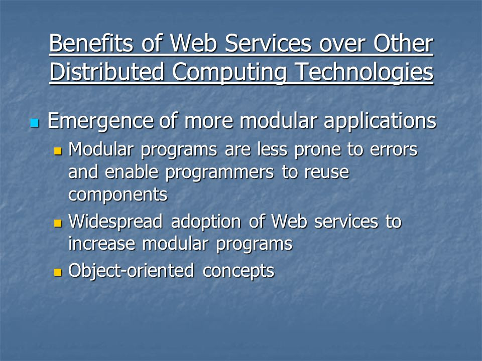 Benefits of Web Services over Other Distributed Computing Technologies Emergence of more modular applications Emergence of more modular applications Modular programs are less prone to errors and enable programmers to reuse components Modular programs are less prone to errors and enable programmers to reuse components Widespread adoption of Web services to increase modular programs Widespread adoption of Web services to increase modular programs Object-oriented concepts Object-oriented concepts