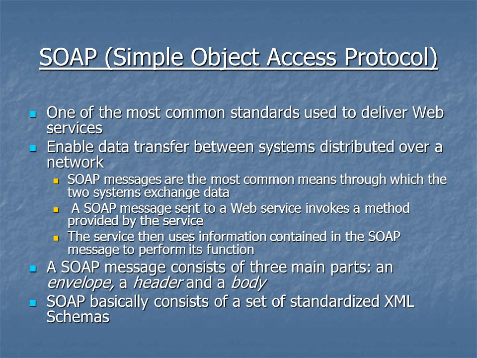 SOAP (Simple Object Access Protocol) One of the most common standards used to deliver Web services One of the most common standards used to deliver Web services Enable data transfer between systems distributed over a network Enable data transfer between systems distributed over a network SOAP messages are the most common means through which the two systems exchange data SOAP messages are the most common means through which the two systems exchange data A SOAP message sent to a Web service invokes a method provided by the service A SOAP message sent to a Web service invokes a method provided by the service The service then uses information contained in the SOAP message to perform its function The service then uses information contained in the SOAP message to perform its function A SOAP message consists of three main parts: an envelope, a header and a body A SOAP message consists of three main parts: an envelope, a header and a body SOAP basically consists of a set of standardized XML Schemas SOAP basically consists of a set of standardized XML Schemas