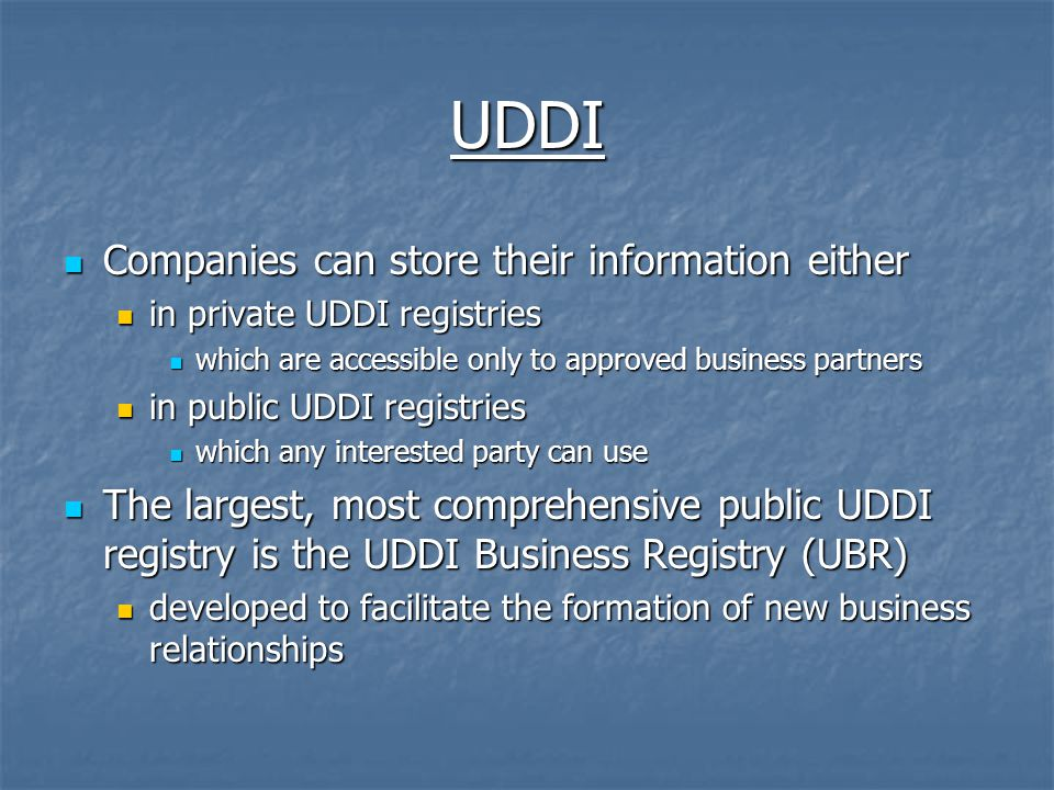 UDDI Companies can store their information either Companies can store their information either in private UDDI registries in private UDDI registries which are accessible only to approved business partners which are accessible only to approved business partners in public UDDI registries in public UDDI registries which any interested party can use which any interested party can use The largest, most comprehensive public UDDI registry is the UDDI Business Registry (UBR) The largest, most comprehensive public UDDI registry is the UDDI Business Registry (UBR) developed to facilitate the formation of new business relationships developed to facilitate the formation of new business relationships