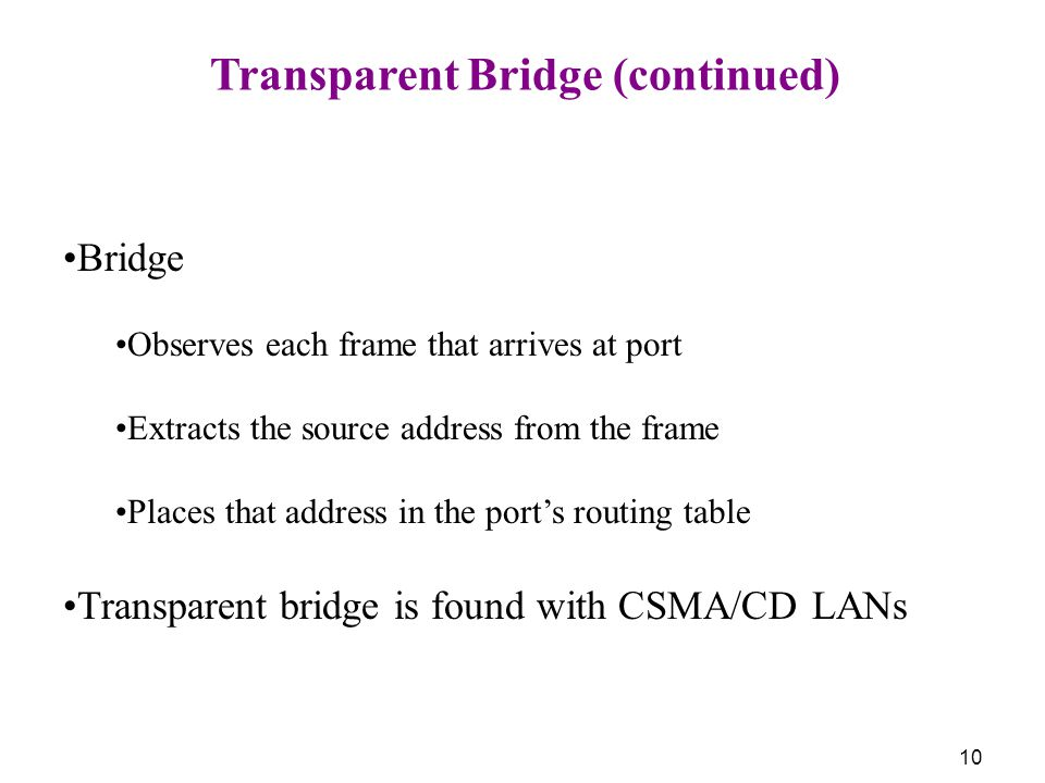 10 Transparent Bridge (continued) Bridge Observes each frame that arrives at port Extracts the source address from the frame Places that address in the port's routing table Transparent bridge is found with CSMA/CD LANs