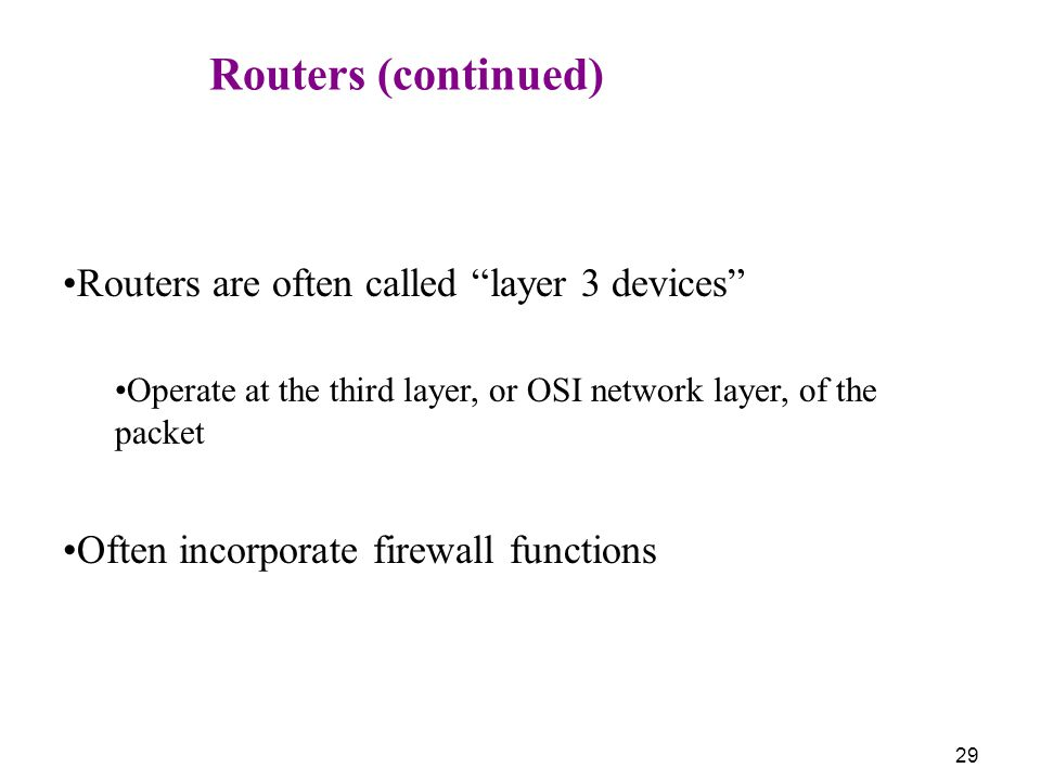 29 Routers (continued) Routers are often called layer 3 devices Operate at the third layer, or OSI network layer, of the packet Often incorporate firewall functions