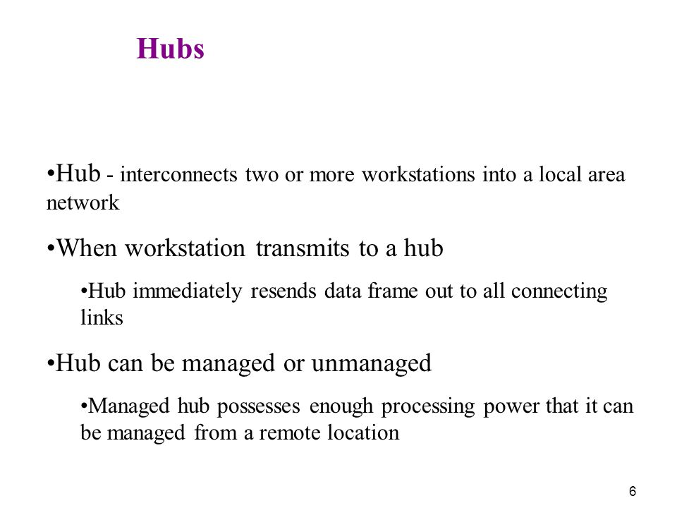 6 Hubs Hub - interconnects two or more workstations into a local area network When workstation transmits to a hub Hub immediately resends data frame out to all connecting links Hub can be managed or unmanaged Managed hub possesses enough processing power that it can be managed from a remote location