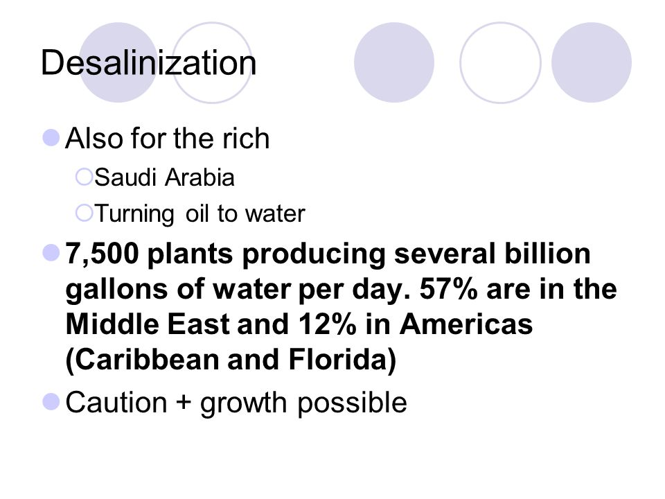 Desalinization Also for the rich  Saudi Arabia  Turning oil to water 7,500 plants producing several billion gallons of water per day.