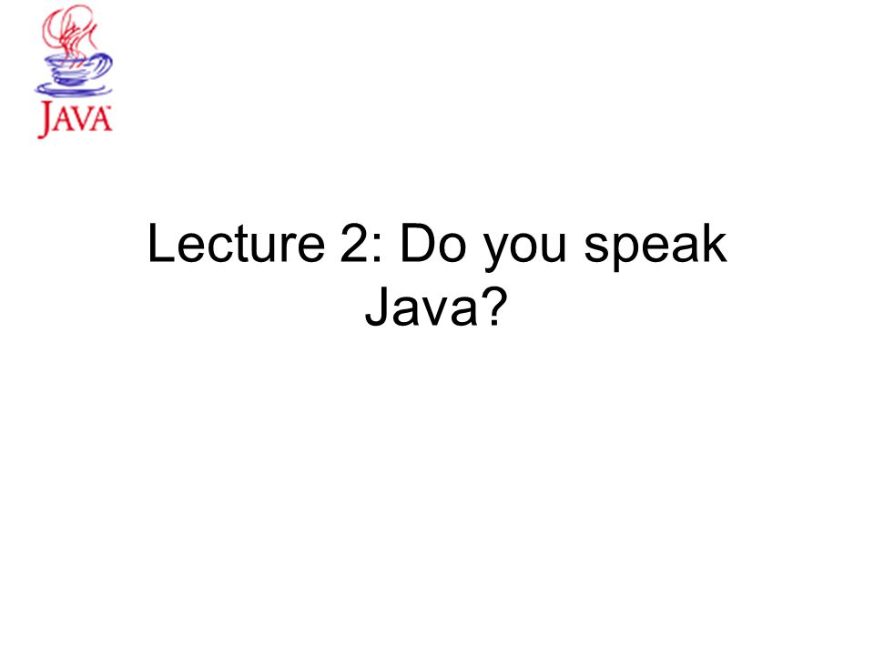 Lecture 2: Do you speak Java