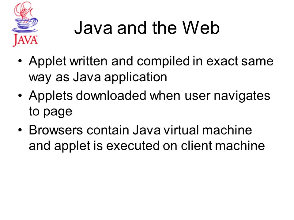 Java and the Web Applet written and compiled in exact same way as Java application Applets downloaded when user navigates to page Browsers contain Java virtual machine and applet is executed on client machine