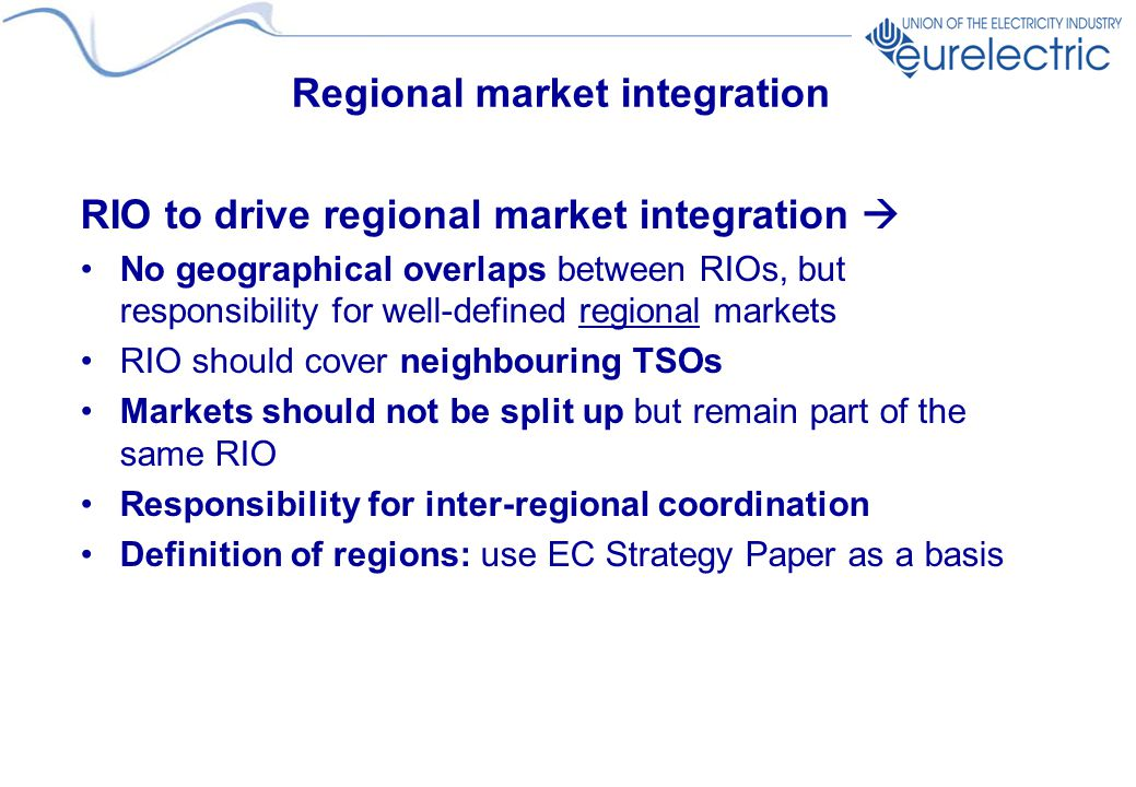 Regional market integration RIO to drive regional market integration  No geographical overlaps between RIOs, but responsibility for well-defined regional markets RIO should cover neighbouring TSOs Markets should not be split up but remain part of the same RIO Responsibility for inter-regional coordination Definition of regions: use EC Strategy Paper as a basis