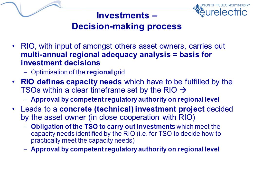 Investments – Decision-making process RIO, with input of amongst others asset owners, carries out multi-annual regional adequacy analysis = basis for investment decisions –Optimisation of the regional grid RIO defines capacity needs which have to be fulfilled by the TSOs within a clear timeframe set by the RIO  –Approval by competent regulatory authority on regional level Leads to a concrete (technical) investment project decided by the asset owner (in close cooperation with RIO) –Obligation of the TSO to carry out investments which meet the capacity needs identified by the RIO (i.e.