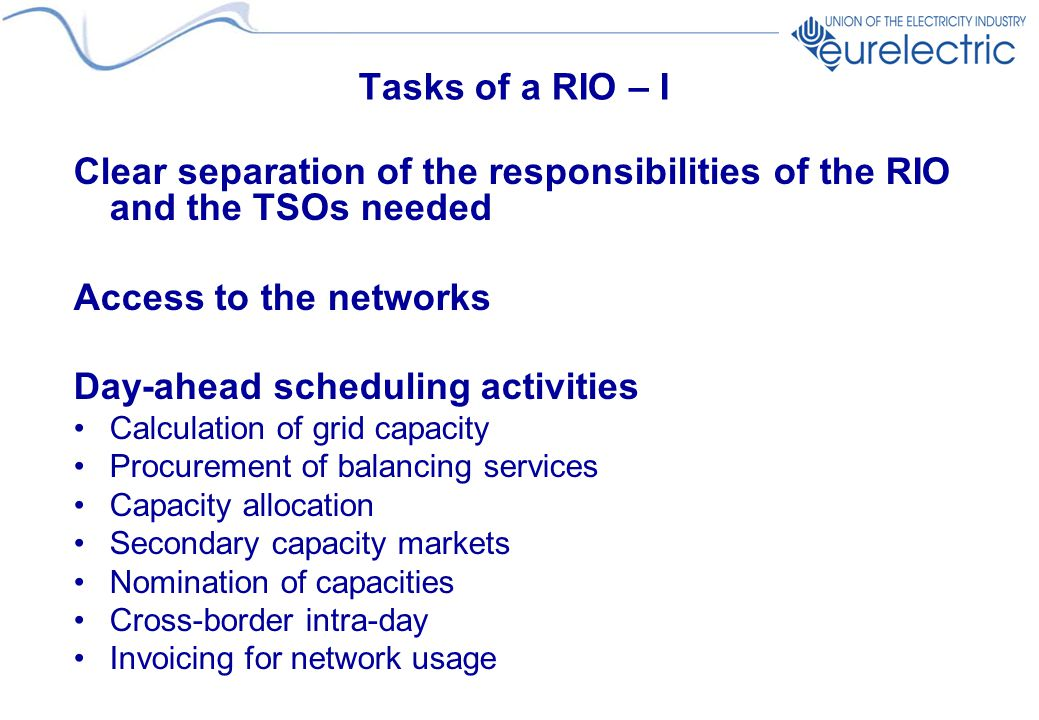 Tasks of a RIO – I Clear separation of the responsibilities of the RIO and the TSOs needed Access to the networks Day-ahead scheduling activities Calculation of grid capacity Procurement of balancing services Capacity allocation Secondary capacity markets Nomination of capacities Cross-border intra-day Invoicing for network usage