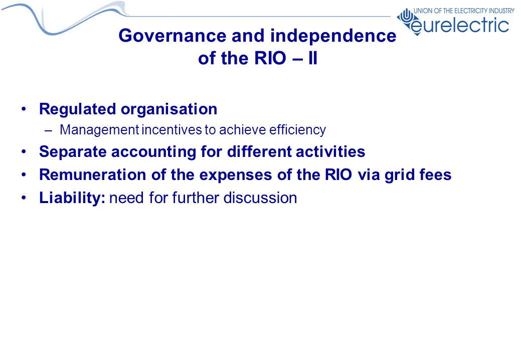 Governance and independence of the RIO – II Regulated organisation –Management incentives to achieve efficiency Separate accounting for different activities Remuneration of the expenses of the RIO via grid fees Liability: need for further discussion