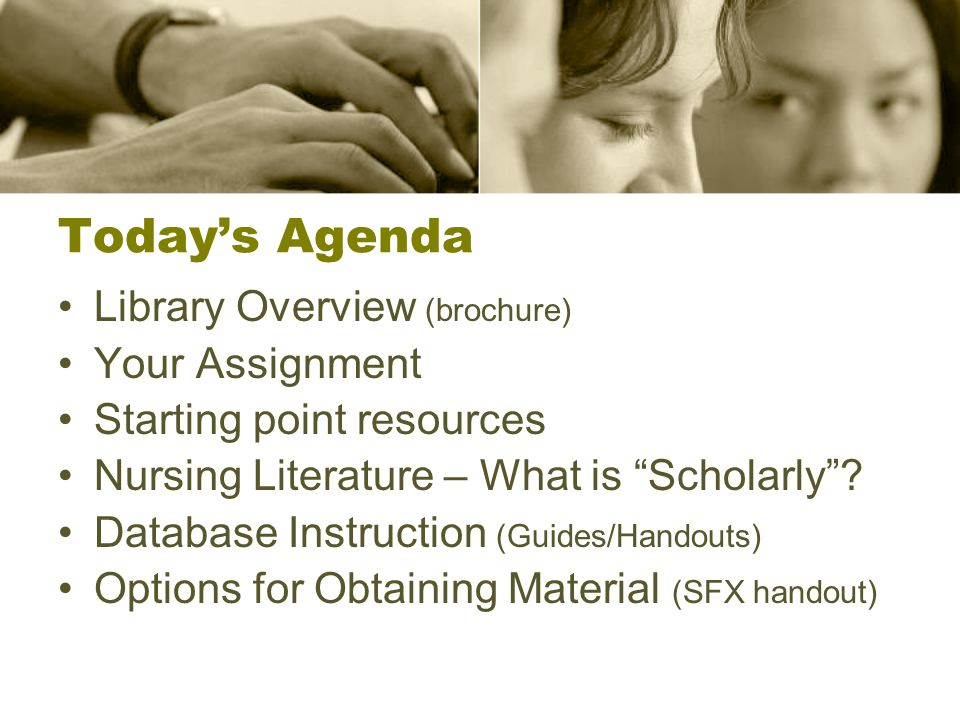 Today's Agenda Library Overview (brochure) Your Assignment Starting point resources Nursing Literature – What is Scholarly .