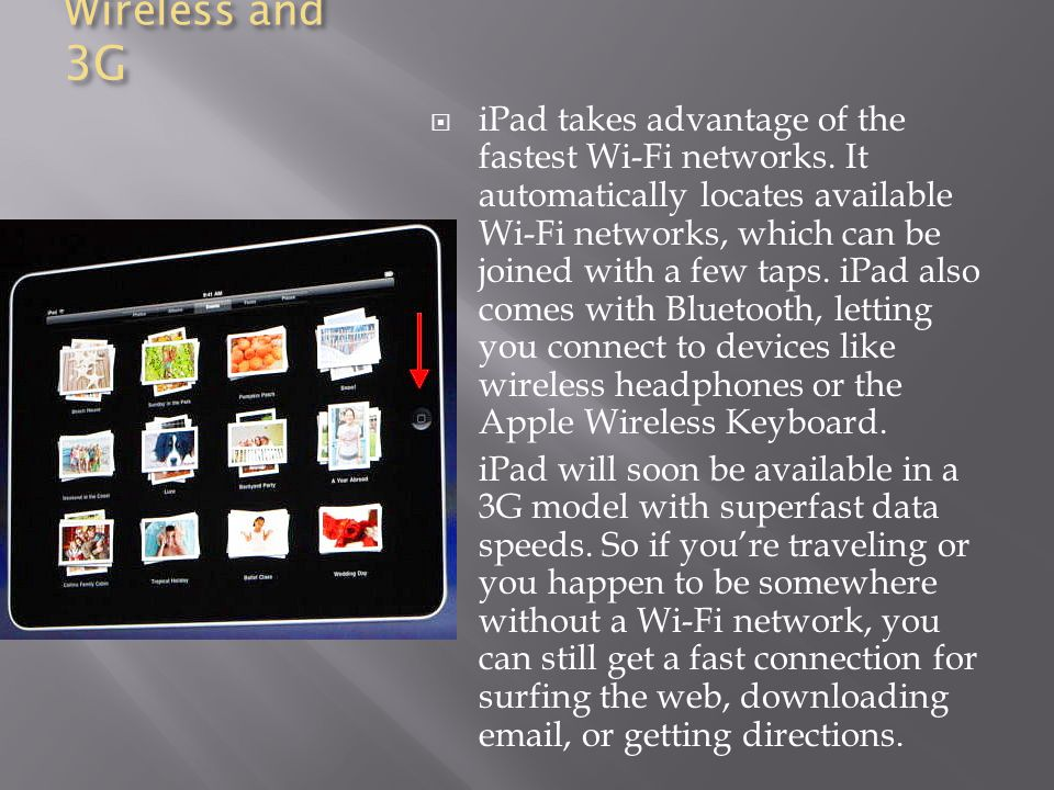 Wireless and 3G  iPad takes advantage of the fastest Wi-Fi networks.